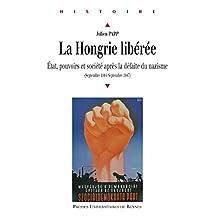 La Hongrie libérée: État, pouvoirs et société après la défaite du nazisme (septembre 1944-septembre 1947) (Histoire)