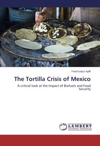 Download The Tortilla Crisis of Mexico: A critical look at the Impact of Biofuels and Food Security ebook