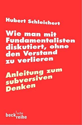Wie man mit Fundamentalisten diskutiert, ohne den Verstand zu verlieren: Anleitung zum subversiven Denken (Beck'sche Reihe)