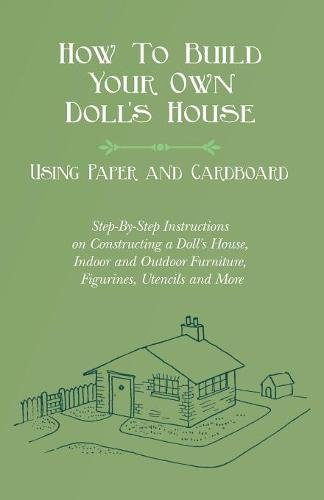 Make Dolls Houses - How To Build Your Own Doll's House, Using Paper and Cardboard. Step-By-Step Instructions on Constructing a Doll's House, Indoor and Outdoor Furniture, Figurines, Utencils and More