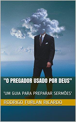O PREGADOR USADO POR DEUS: 'UM GUIA PARA PREPARAR SERMÕES' (USADOS POR DEUS Livro 1)