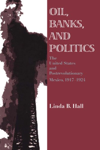 (Oil, Banks, and Politics: The United States and Postrevolutionary Mexico,)