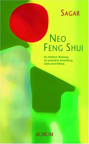 Neo Feng Shui: Ein effektives Werkzeug für persönliche Entwicklung, Glück und Erfüllung