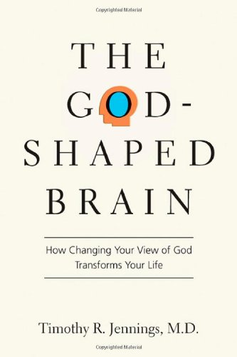 The God-Shaped Brain: How Changing Your View of God Transforms Your Life