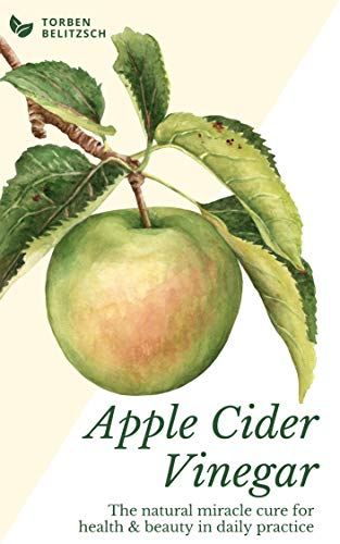 Apple Cider Vinegar: The natural miracle cure for health & beauty in daily practice (Health Benefits Of Drinking Raw Apple Cider Vinegar)