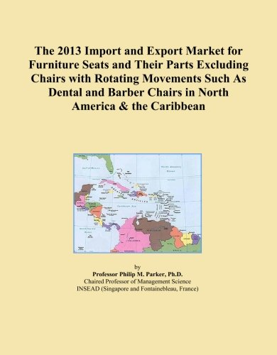 The 2013 Import and Export Market for Furniture Seats and Their Parts Excluding Chairs with Rotating Movements Such As Dental and Barber Chairs in North America & the Caribbean