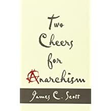 Two Cheers for Anarchism: Six Easy Pieces on Autonomy, Dignity, and Meaningful Work and Play by James C. Scott (2014-03-10)