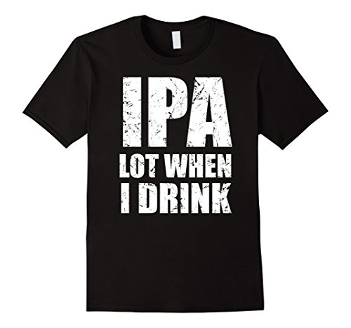 IPA lot when I drink T Shirt Funny beer drinking gift tee