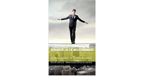 Amazon.com: Acróbatas de la incertudumbre: ¿Cómo planear el futuro incierto? (Spanish Edition) eBook: Héctor Castillo, María Elena Cortés de Castillo: ...