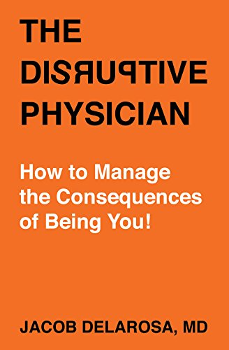 The Disruptive Physician: How To Manage the Consequences of Being You! (DeLaRosa Book 1)