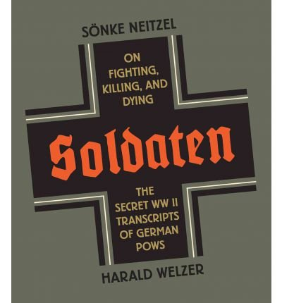 [(Soldaten: On Fighting, Killing, and Dying: The Secret WWII Transcripts of German POWs)] [Author: Sönke Neitzel] published on (September, 2012)