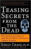 Teasing Secrets from the Dead: My Investigations at America's Most Infamous Crime Scenes by Emily Craig, Kathy Reichs (Foreword by)