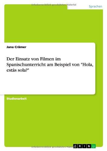 Der Einsatz von Filmen im Spanischunterricht am Beispiel von Hola, estás sola? Taschenbuch – 23. März 2010 Jana Crämer estás sola? GRIN Verlag 3640570960