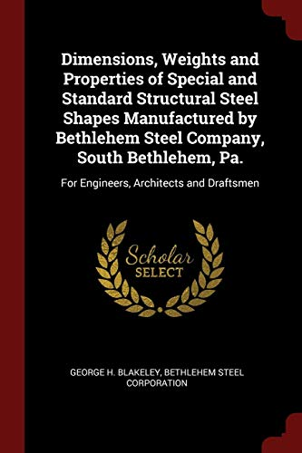 Dimensions, Weights and Properties of Special and Standard Structural Steel Shapes Manufactured by Bethlehem Steel Company, South Bethlehem, Pa.: For Engineers, Architects and Draftsmen (Dimension Shape)