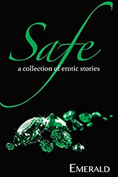 Safe: A collection of erotic stories by [Emerald]