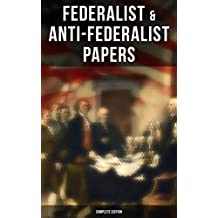 Federalist & Anti-Federalist Papers - Complete Edition: U.S. Constitution, Declaration of Independence, Bill of Rights, Important Documents by the Founding Fathers & more