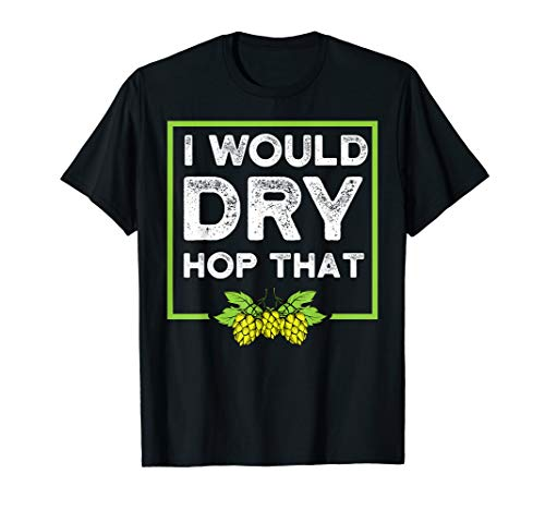 (Craft Beer Shirt I Would Dry Hop That Drinking Brew Shirt)