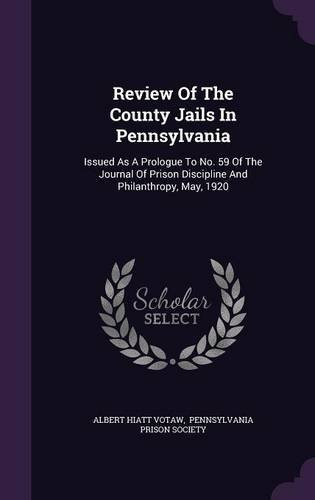 Download Review of the County Jails in Pennsylvania: Issued as a Prologue to No. 59 of the Journal of Prison Discipline and Philanthropy, May, 1920 pdf epub