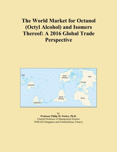 The World Market for Octanol (Octyl Alcohol) and Isomers Thereof: A 2016 Global Trade (Octyl Alcohol)