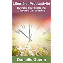 Liberté et productivité: 15 trucs pour récupérer 7 heures par semaine (French Edition)