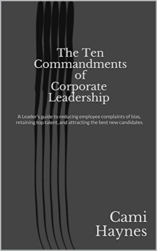 The Ten Commandments of Corporate Leadership: A practical guide to reducing employee complaints of bias, retaining top talent, and attracting the best new candidates (Attracting And Retaining The Best Employees)