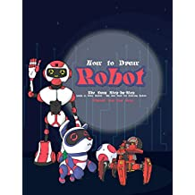 How to Draw Robot: The Easy Step-by-Step Guide to Draw Robots – The Best Book for Drawing Robots