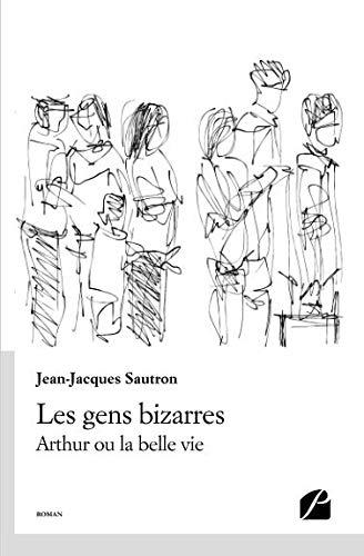 Les Gens Bizarres: Arthur Ou La Belle Vie French Edition