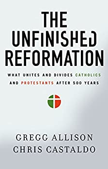 The Unfinished Reformation: What Unites and Divides Catholics and Protestants After 500 Years by [Allison, Gregg, Castaldo, Christopher A.]