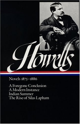 William Dean Howells : Novels 1875-1886: A Foregone Conclusion, A Modern Instance, Indian Summer, The Rise of Silas Laph