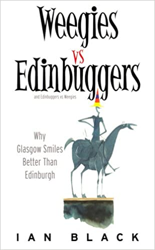 Ian Black - Weegies V Edingbuggers(men): Any Problems You Have Are Not Likely To Be Centered In Sex - Why Glasgow Smiles Better Than Edingburgh/why Edingburgh Is Slightly Superior To Glasgow