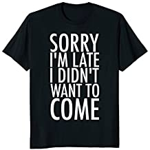 Sorry I'm Late I Didn't Want to Come Tee Shirt
