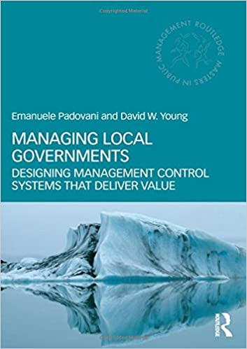 Managing Local Governments Designing Management Control Systems That Deliver Value Routledge Masters In Public Management Padovani Emanuele Young David W 9780415783293 Amazon Com Books