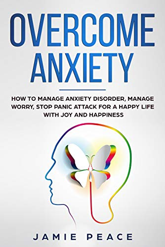 Overcome Anxiety: How to manage anxiety disorder, manage worry, stop panic attack for an happy life with joy and happiness by [Peace, Jamie]