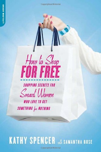 By Kathy Spencer - How to Shop for Free: Shopping Secrets for Smart Women Who Love to Get Something for Nothing (10/31/10)
