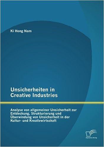 Unsicherheiten in Creative Industries: Analyse von allgemeiner Unsicherheit zur Entdeckung, Strukturierung und Überwindung von Unsicherheit in der Kultur- und Kreativwirtschaft