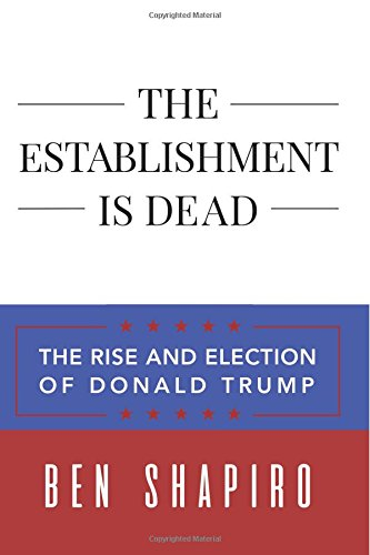 Book cover from The Establishment Is Dead: The Rise and Election of Donald Trumpby Ben Shapiro