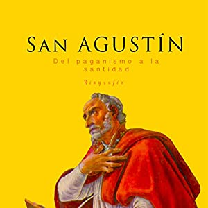 San Agustín: Del paganismo a la santidad [Saint Augustine: From Paganism to Holiness] Audiobook