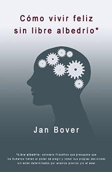 Cómo vivir feliz sin libre albedrío (Spanish Edition) by [Bover, Jan]