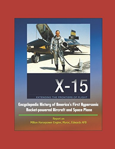 Read Online X-15: Extending the Frontiers of Flight - Encyclopedic History of America's First Hypersonic Rocket-powered Aircraft and Space Plane - Report on Million Horsepower Engine, Muroc, Edwards AFB pdf epub