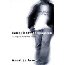 Compulsory Compassion: A Critique of Restorative Justice