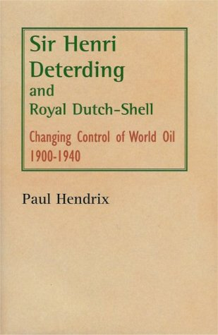 Sir Henri Deterding And Royal Dutch Shell  Changing Control Of World Oil 1900 1940