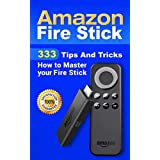 Amazon Fire Stick: 333 Tips And Tricks How to Master your Fire Stick (Streaming Devices, Amazon Fire TV Stick User Guide, How To Use Fire Stick Book 1)