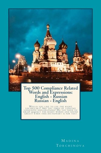 Top 500 Compliance Related Words and Expressions: English - Russian, Russian - English: Would you like to use the right vocabulary? Are you tired of ... this dictionary is for you! (Russian Edition)