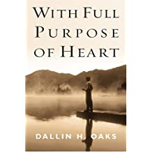 With Full Purpose of Heart: Collection of Messages by Dallin H. Oaks
