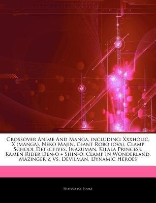 [ Articles on Crossover Anime and Manga, Including: Xxxholic, X (Manga), Neko Majin, Giant Robo (Ova), Clamp School Detectives, Inazuman, Kilala Princes Hephaestus Books ( Author ) ] { Paperback } 2011