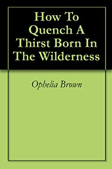 How To Quench A Thirst Born In The Wilderness by [Ophelia Brown]