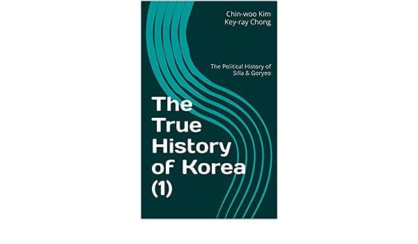 Amazon.com: The True History of Korea (1): The Political History of Silla & Goryeo eBook: Chin-woo Kim, Key-ray Chong: Kindle Store