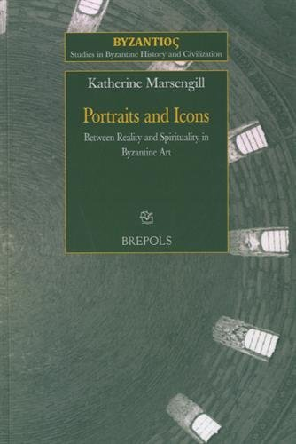 Portraits and Icons: Between Reality and Spirituality in Byzantine Art (Studies in Byzantine History and Civilization)