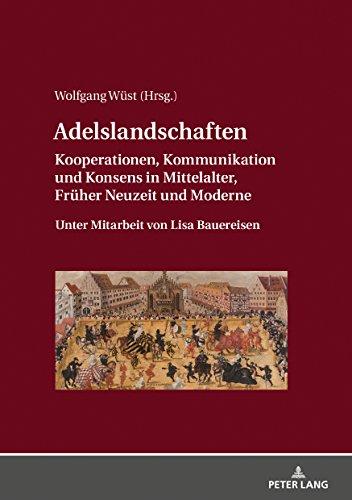 Adelslandschaften: Kooperationen, Kommunikation und Konsens in Mittelalter, Frueher Neuzeit und Moderne / Unter Mitarbeit von Lisa Bauereisen