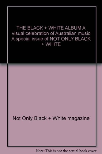 - THE BLACK + WHITE ALBUM A visual celebration of Australian music A special issue of NOT ONLY BLACK + WHITE